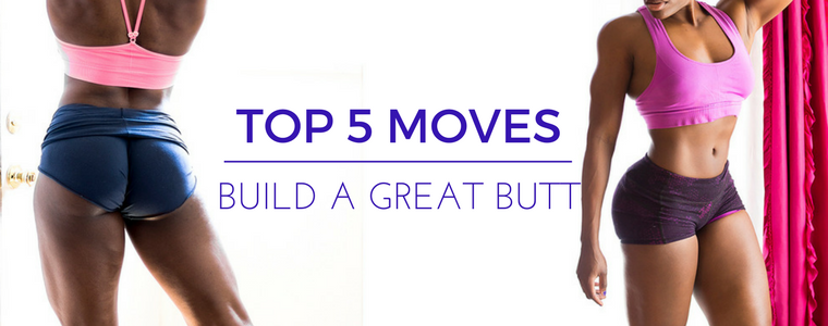 My Top 5 Moves For Building a Great Butt