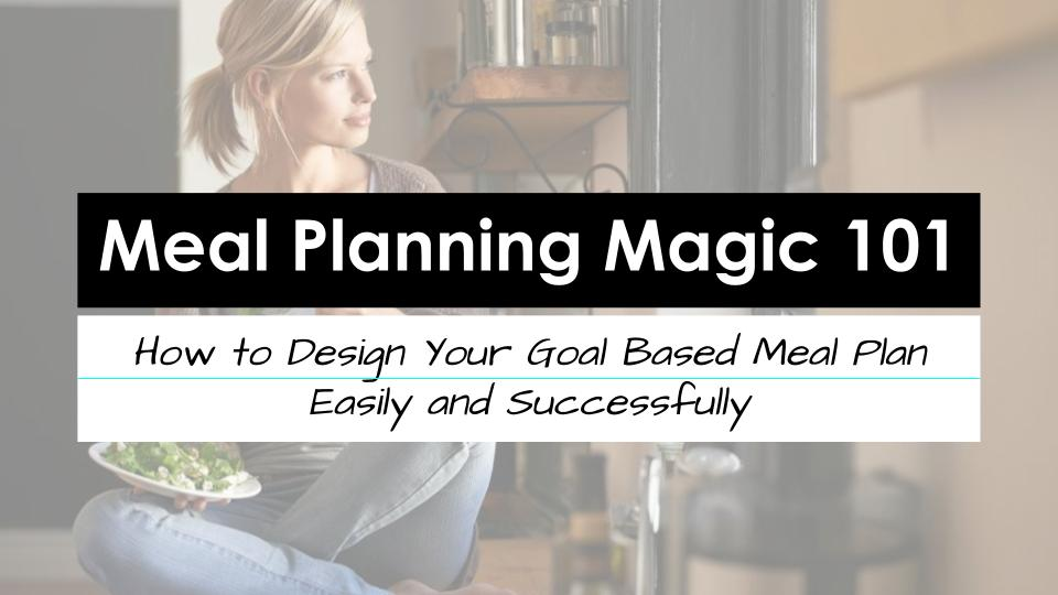 Meal Planning Magic 101: How to Design Your Goal Based Meal Plan Easily and Successfully
