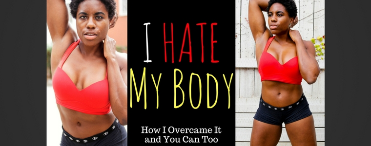 I Hate My Body: How I Overcame It - and How You Can Too (Video)